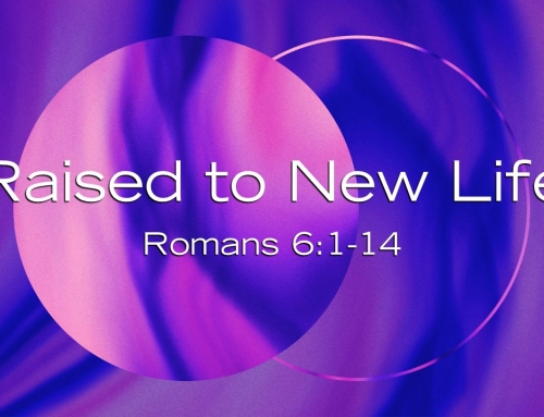 Raised to New Life – Romans 6:1-14 Study (Warrenville April 8, 2018)